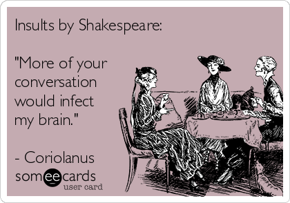 insults-by-shakespeare-more-of-your-conversation-would-infect-my-brain-coriolanus-023e6